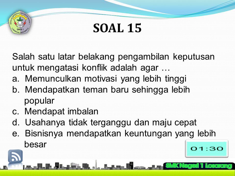 SOAL 15 Salah satu latar belakang pengambilan keputusan untuk mengatasi konflik adalah agar … a. Memunculkan motivasi yang lebih tinggi b. Mendapatkan