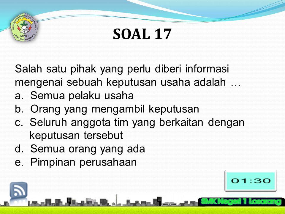 SOAL 17 Salah satu pihak yang perlu diberi informasi mengenai sebuah keputusan usaha adalah … a. Semua pelaku usaha b. Orang yang mengambil keputusan