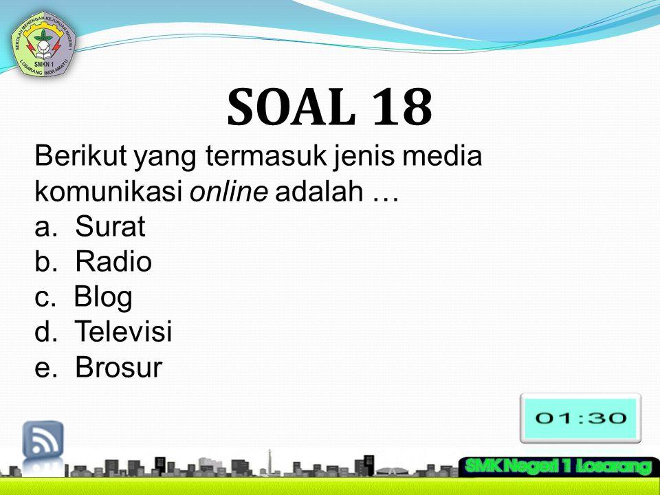 SOAL 18 Berikut yang termasuk jenis media komunikasi online adalah … a. Surat b. Radio c. Blog d. Televisi e. Brosur