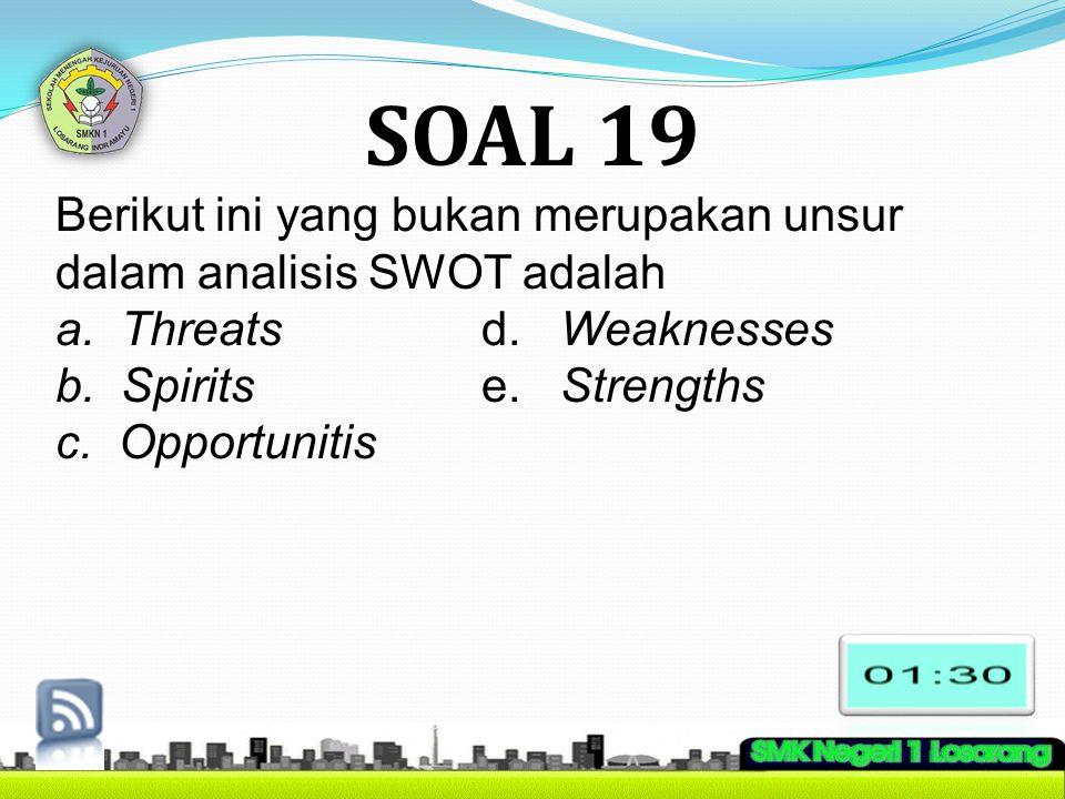 SOAL 19 Berikut ini yang bukan merupakan unsur dalam analisis SWOT adalah a. Threatsd. Weaknesses b. Spiritse. Strengths c. Opportunitis