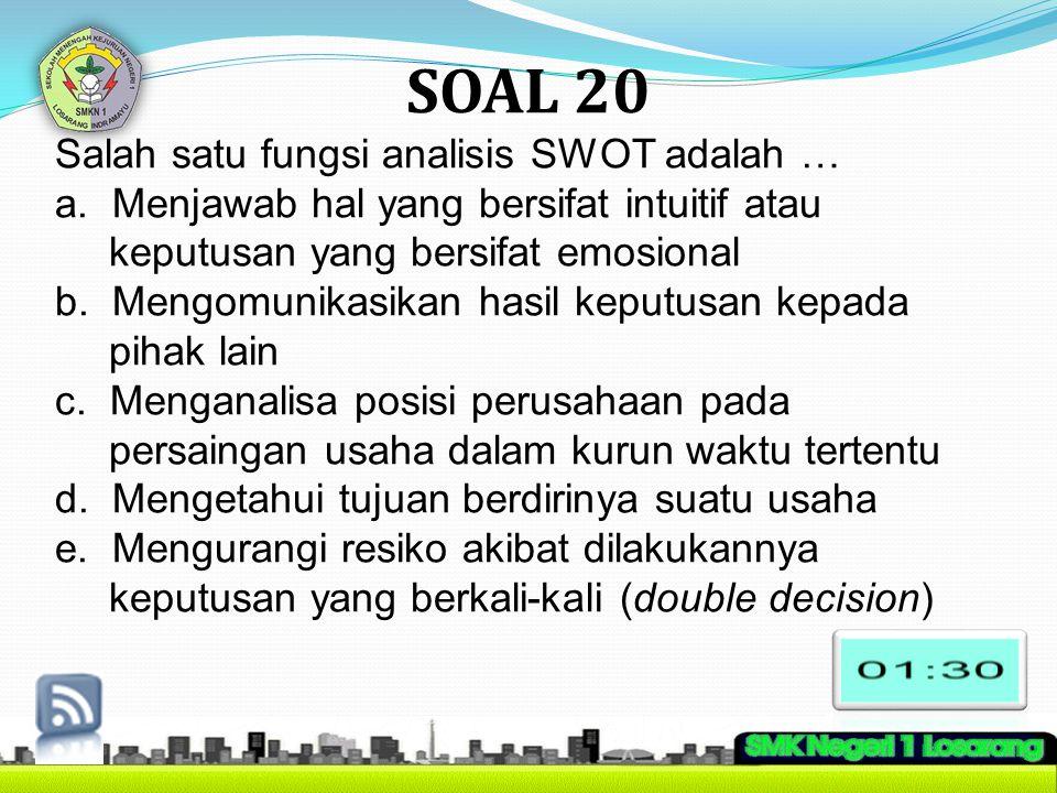 SOAL 20 Salah satu fungsi analisis SWOT adalah … a. Menjawab hal yang bersifat intuitif atau keputusan yang bersifat emosional b. Mengomunikasikan has