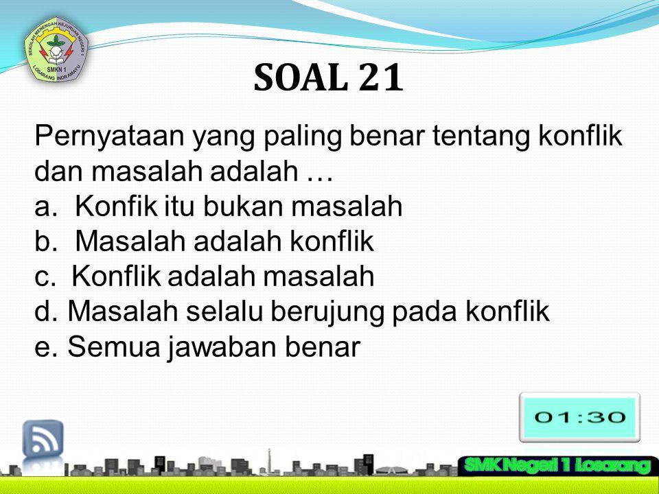 SOAL 21 Pernyataan yang paling benar tentang konflik dan masalah adalah … a. Konfik itu bukan masalah b. Masalah adalah konflik c.Konflik adalah masal