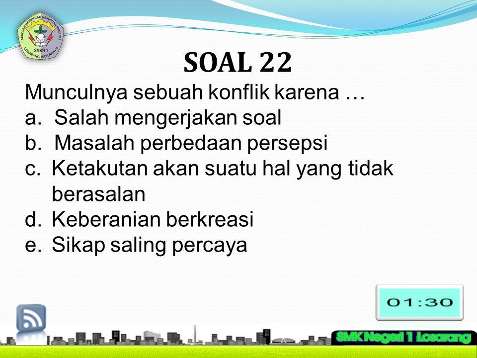 SOAL 22 Munculnya sebuah konflik karena … a. Salah mengerjakan soal b. Masalah perbedaan persepsi c.Ketakutan akan suatu hal yang tidak berasalan d.Ke