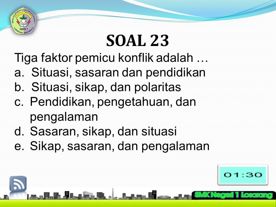 SOAL 23 Tiga faktor pemicu konflik adalah … a. Situasi, sasaran dan pendidikan b. Situasi, sikap, dan polaritas c.Pendidikan, pengetahuan, dan pengala