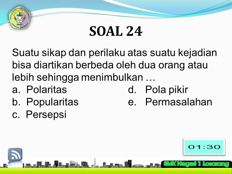 SOAL 24 Suatu sikap dan perilaku atas suatu kejadian bisa diartikan berbeda oleh dua orang atau lebih sehingga menimbulkan … a. Polaritasd. Pola pikir