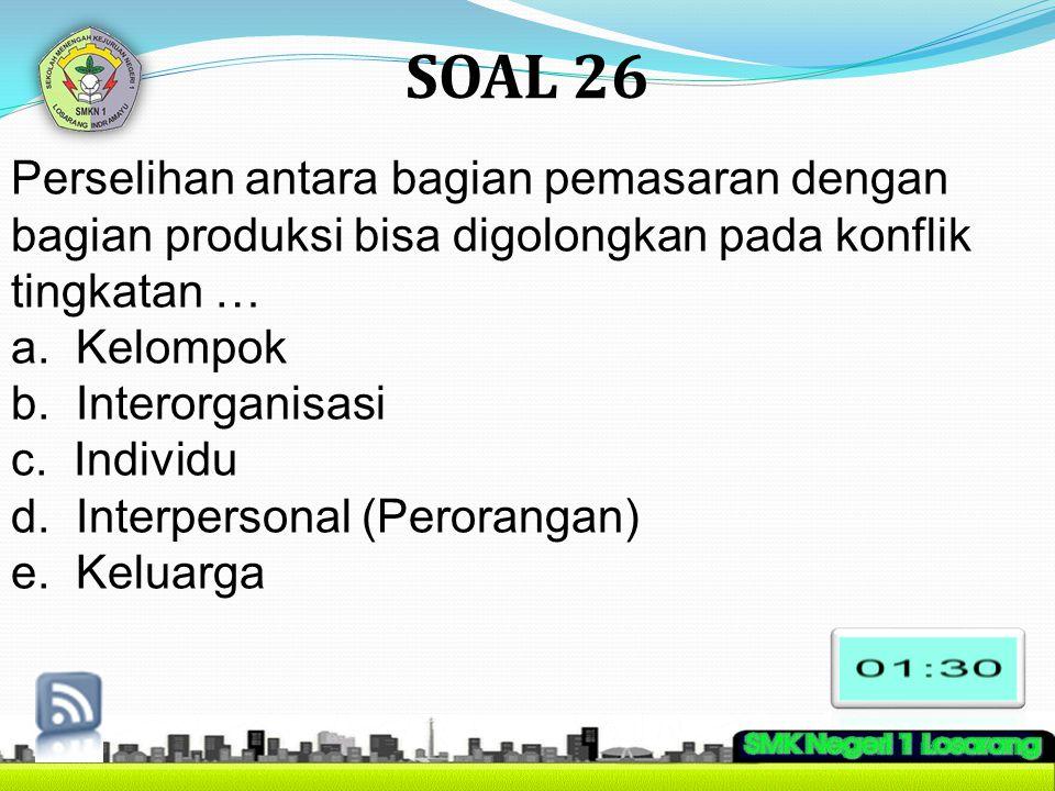 SOAL 26 Perselihan antara bagian pemasaran dengan bagian produksi bisa digolongkan pada konflik tingkatan … a. Kelompok b. Interorganisasi c. Individu