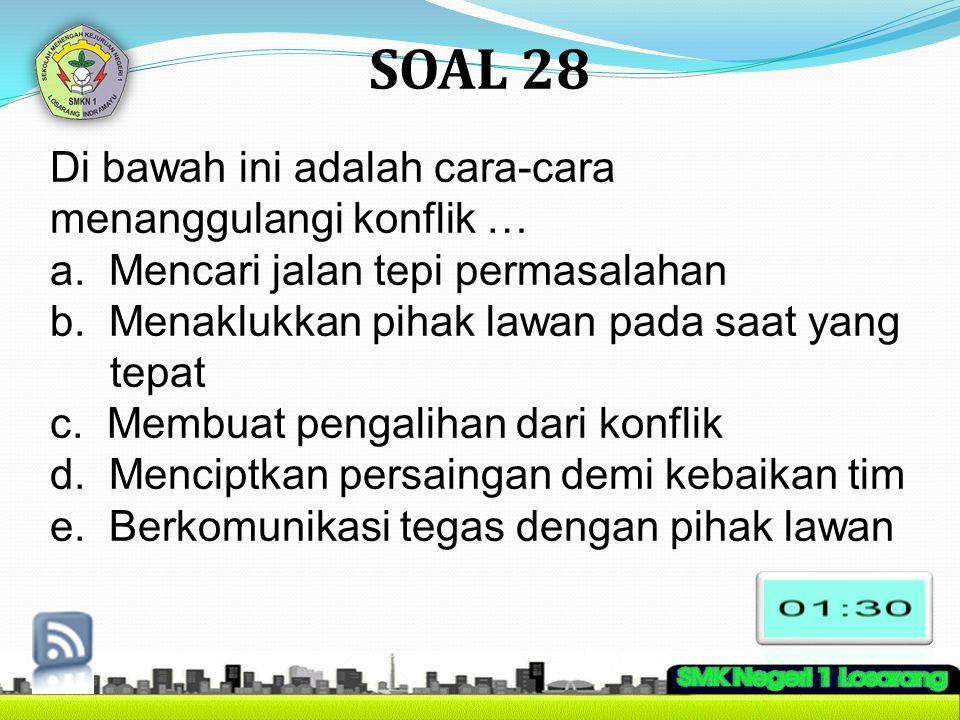 SOAL 28 Di bawah ini adalah cara-cara menanggulangi konflik … a. Mencari jalan tepi permasalahan b. Menaklukkan pihak lawan pada saat yang tepat c. Me