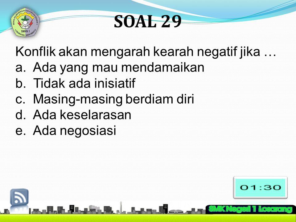 SOAL 29 Konflik akan mengarah kearah negatif jika … a. Ada yang mau mendamaikan b. Tidak ada inisiatif c. Masing-masing berdiam diri d. Ada keselarasa
