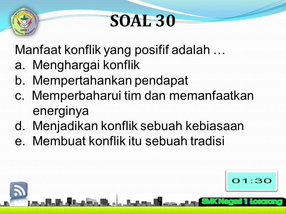 SOAL 30 Manfaat konflik yang posifif adalah … a. Menghargai konflik b. Mempertahankan pendapat c. Memperbaharui tim dan memanfaatkan energinya d. Menj