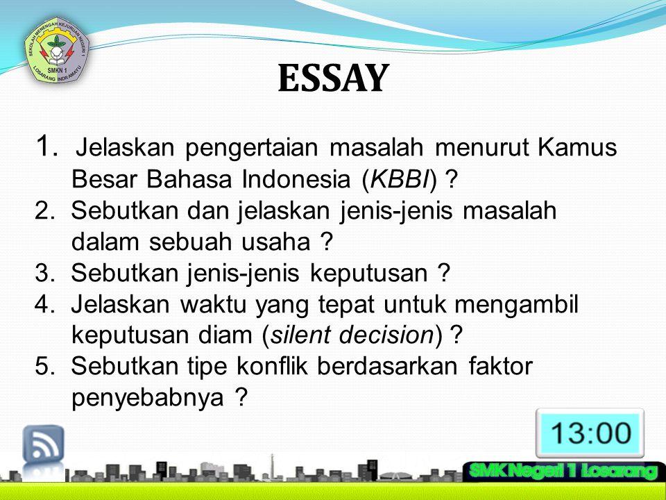 ESSAY 1. Jelaskan pengertaian masalah menurut Kamus Besar Bahasa Indonesia (KBBI) ? 2. Sebutkan dan jelaskan jenis-jenis masalah dalam sebuah usaha ?