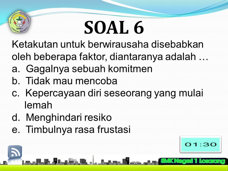SOAL 6 Ketakutan untuk berwirausaha disebabkan oleh beberapa faktor, diantaranya adalah … a. Gagalnya sebuah komitmen b. Tidak mau mencoba c. Kepercay