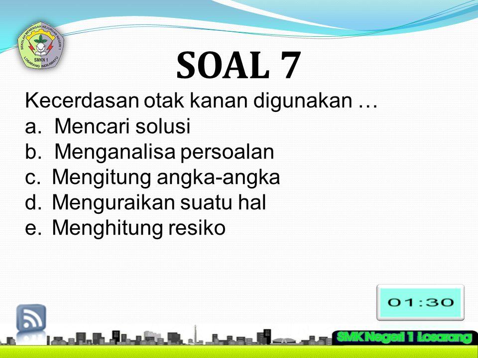 SOAL 7 Kecerdasan otak kanan digunakan … a. Mencari solusi b. Menganalisa persoalan c.Mengitung angka-angka d.Menguraikan suatu hal e.Menghitung resik