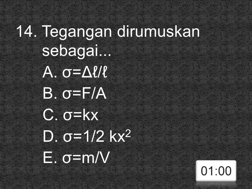 14. Tegangan dirumuskan sebagai... A. σ=Δℓ/ℓ B. σ=F/A C. σ=kx D. σ=1/2 kx 2 E. σ=m/V