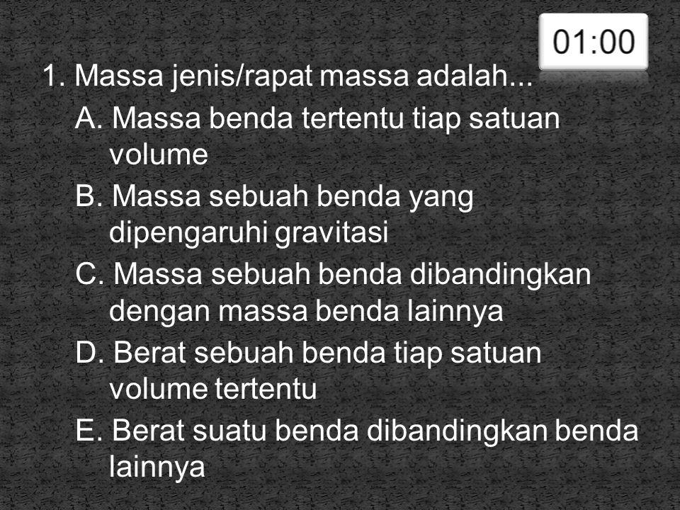 1. Massa jenis/rapat massa adalah... A. Massa benda tertentu tiap satuan volume B. Massa sebuah benda yang dipengaruhi gravitasi C. Massa sebuah benda