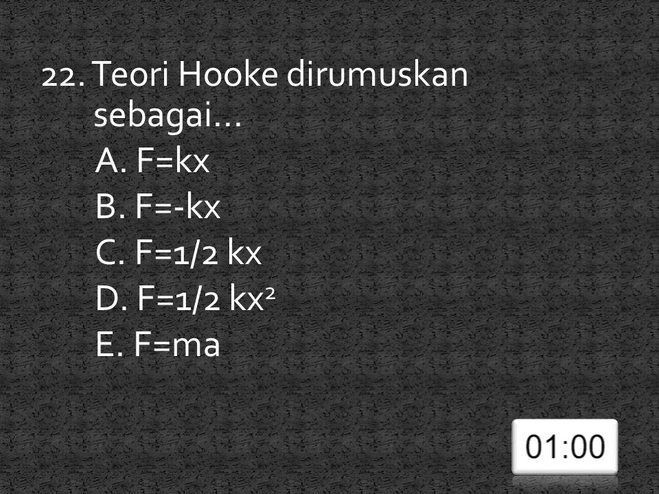 22. Teori Hooke dirumuskan sebagai... A. F=kx B. F=-kx C. F=1/2 kx D. F=1/2 kx 2 E. F=ma