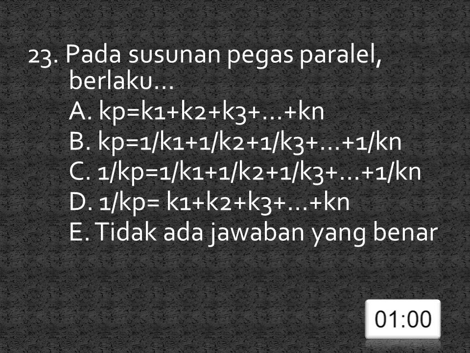 23. Pada susunan pegas paralel, berlaku... A. kp=k1+k2+k3+...+kn B. kp=1/k1+1/k2+1/k3+...+1/kn C. 1/kp=1/k1+1/k2+1/k3+...+1/kn D. 1/kp= k1+k2+k3+...+k