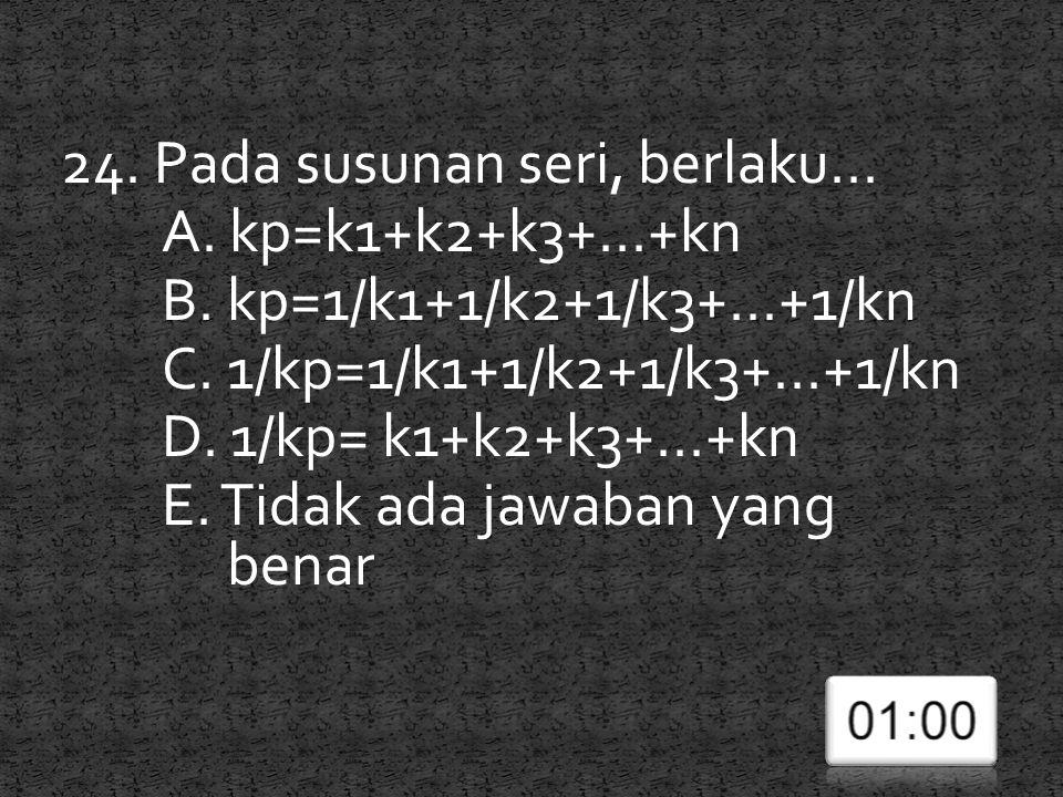 24. Pada susunan seri, berlaku... A. kp=k1+k2+k3+...+kn B. kp=1/k1+1/k2+1/k3+...+1/kn C. 1/kp=1/k1+1/k2+1/k3+...+1/kn D. 1/kp= k1+k2+k3+...+kn E. Tida