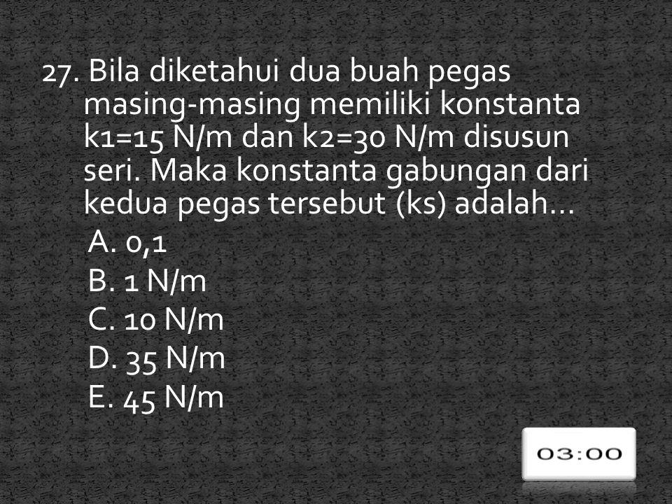 27. Bila diketahui dua buah pegas masing-masing memiliki konstanta k1=15 N/m dan k2=30 N/m disusun seri. Maka konstanta gabungan dari kedua pegas ters