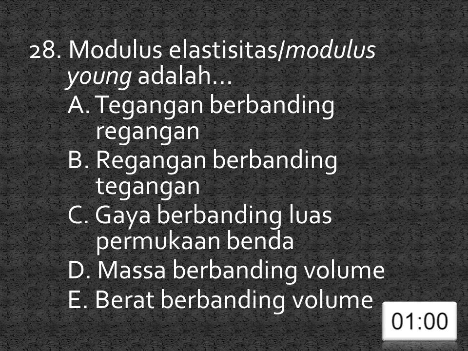 28. Modulus elastisitas/modulus young adalah... A. Tegangan berbanding regangan B. Regangan berbanding tegangan C. Gaya berbanding luas permukaan bend