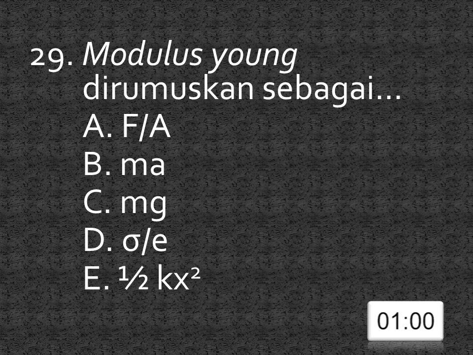 29. Modulus young dirumuskan sebagai... A. F/A B. ma C. mg D. σ/e E. ½ kx 2