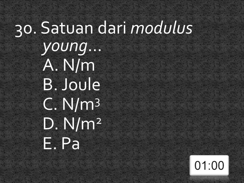 30. Satuan dari modulus young... A. N/m B. Joule C. N/m 3 D. N/m 2 E. Pa