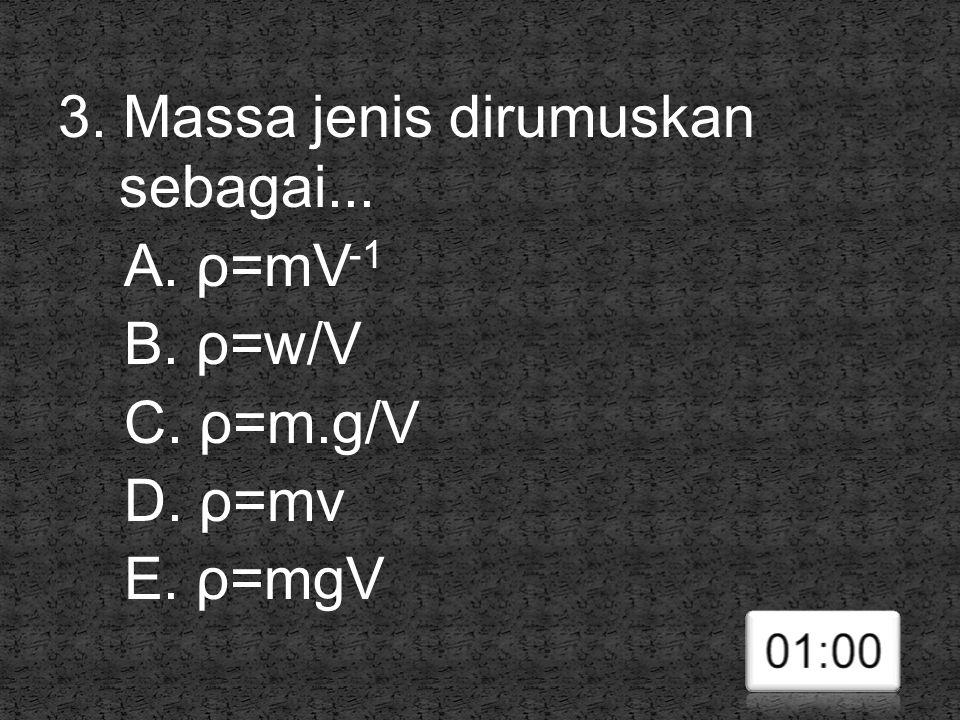 3. Massa jenis dirumuskan sebagai... A. ρ=mV -1 B. ρ=w/V C. ρ=m.g/V D. ρ=mv E. ρ=mgV