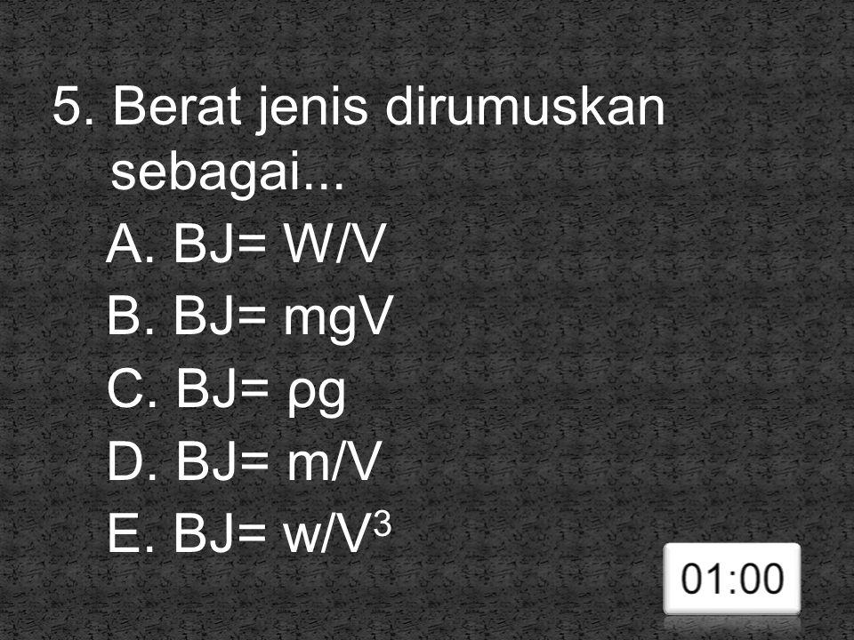 5. Berat jenis dirumuskan sebagai... A. BJ= W/V B. BJ= mgV C. BJ= ρg D. BJ= m/V E. BJ= w/V 3