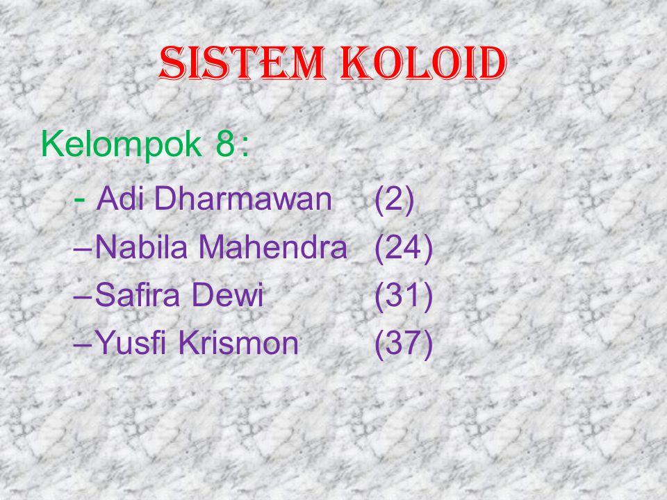 SISTEM KOLOID Kelompok 8: - Adi Dharmawan(2) –Nabila Mahendra(24) –Safira Dewi(31) –Yusfi Krismon(37)