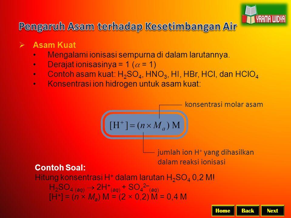 BackNextHome  Asam Kuat Mengalami ionisasi sempurna di dalam larutannya. Derajat ionisasinya = 1 (  = 1) Contoh asam kuat: H 2 SO 4, HNO 3, HI, HBr,