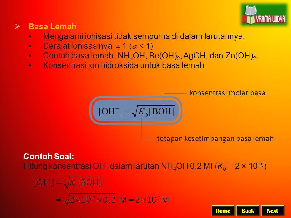 BackNextHome  Basa Lemah Mengalami ionisasi tidak sempurna di dalam larutannya. Derajat ionisasinya  1 (  < 1) Contoh basa lemah: NH 4 OH, Be(OH)