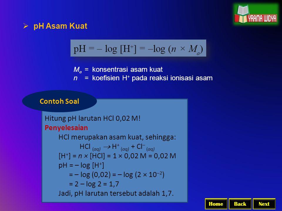 BackNextHome  pH Asam Kuat M a = konsentrasi asam kuat n = koefisien H + pada reaksi ionisasi asam Hitung pH larutan HCl 0,02 M! Penyelesaian HCl mer
