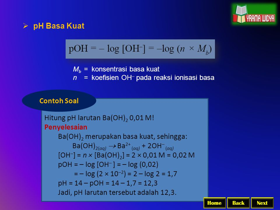 Hitung pH larutan Ba(OH) 2 0,01 M! Penyelesaian Ba(OH) 2 merupakan basa kuat, sehingga: Ba(OH) 2(aq)  Ba 2+ (aq) + 2OH – (aq) [OH – ] = n × [Ba(OH) 2