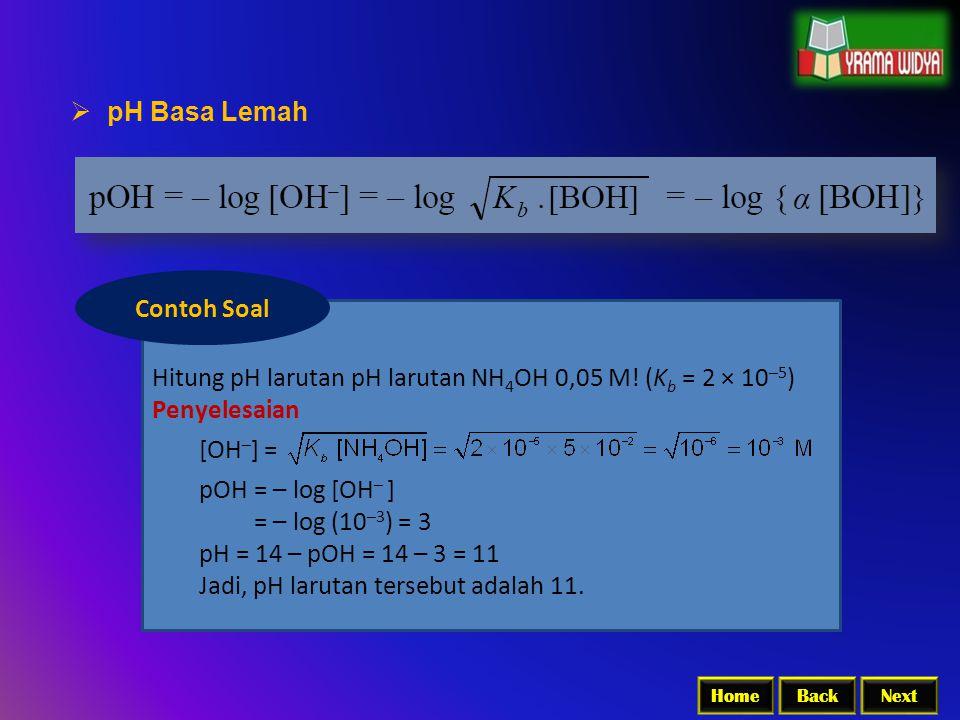 BackNextHome  pH Basa Lemah Hitung pH larutan pH larutan NH 4 OH 0,05 M! (K b = 2 × 10 –5 ) Penyelesaian [OH – ] = pOH = – log [OH – ] = – log (10 –3