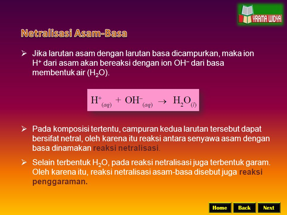 BackNextHome  Jika larutan asam dengan larutan basa dicampurkan, maka ion H + dari asam akan bereaksi dengan ion OH – dari basa membentuk air (H 2 O)