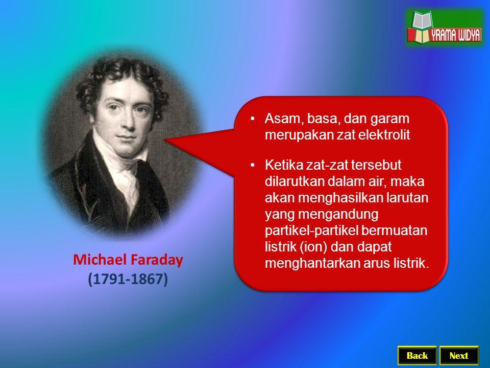 BackNext Michael Faraday (1791-1867) Asam, basa, dan garam merupakan zat elektrolit. Ketika zat-zat tersebut dilarutkan dalam air, maka akan menghasil