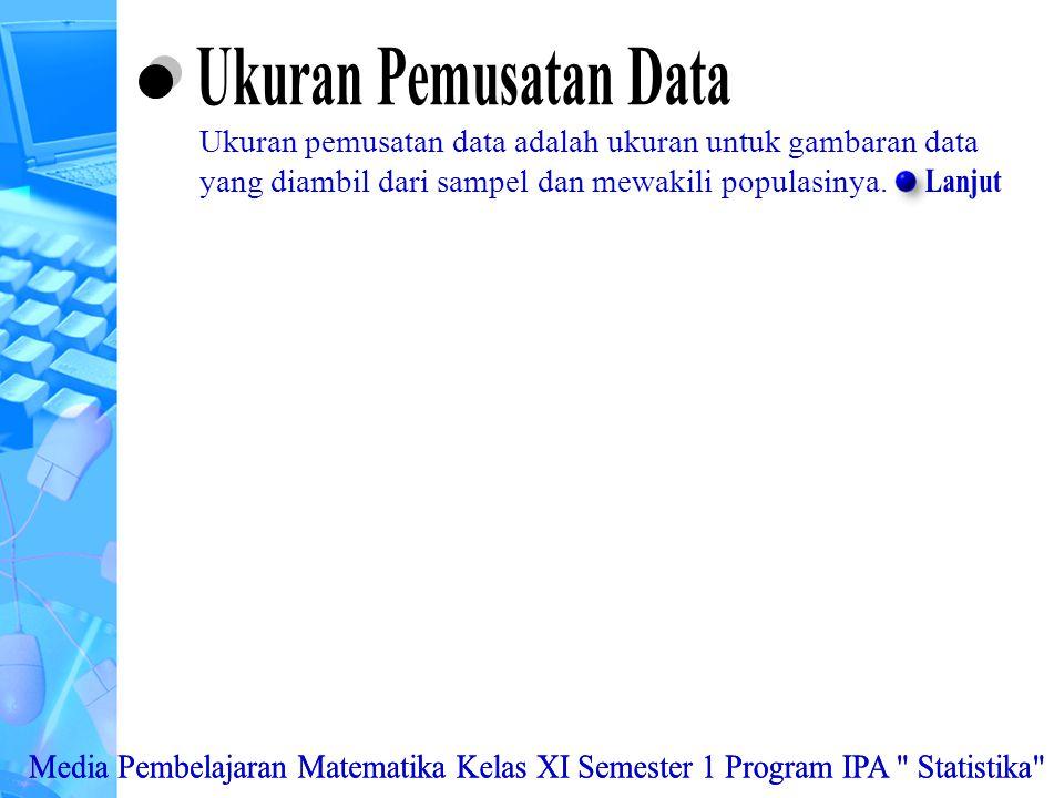 Menggunakan aturan statistika, kaidah pencacahan, dan sifat-sifat peluang dalam pemecahan masalah Menghitung ukuran pemusatan, ukuran letak, dan ukuran penyebaran data, serta penafsirannya Ukuran Pemusatan data : data tunggal dan data berkelompok