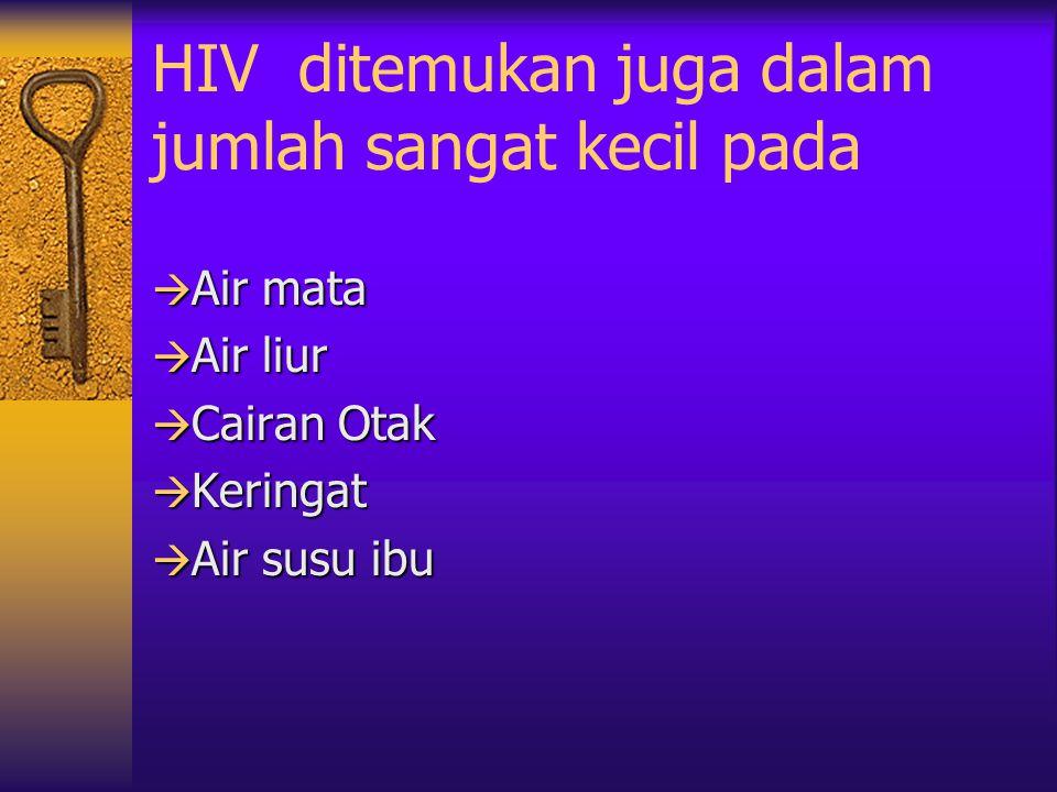 HIV dalam tubuh manusia terdapat pada cairan tubuh yaitu:  Darah  Air mani (semen) atau cairan sperma  Cairan vagina (cairan kemaluan wanita)