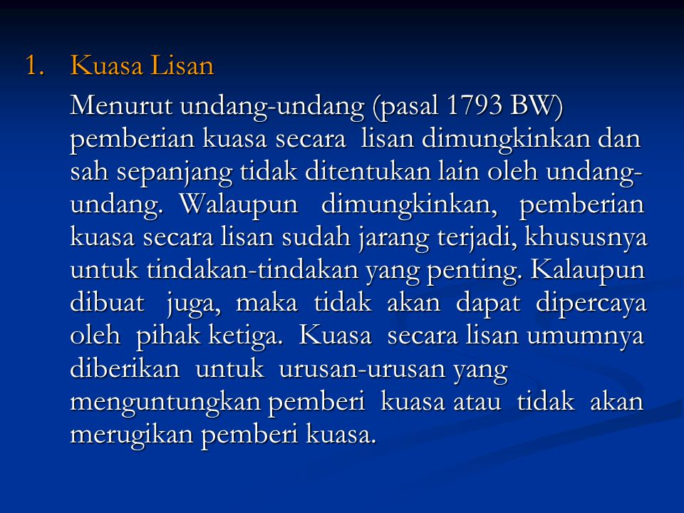 1.Kuasa Lisan Menurut undang-undang (pasal 1793 BW) pemberian kuasa secara lisan dimungkinkan dan sah sepanjang tidak ditentukan lain oleh undang- undang.