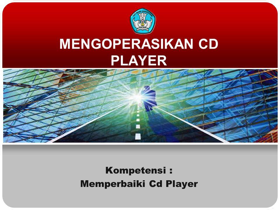 MENGOPERASIKAN CD PLAYER Kompetensi : Memperbaiki Cd Player