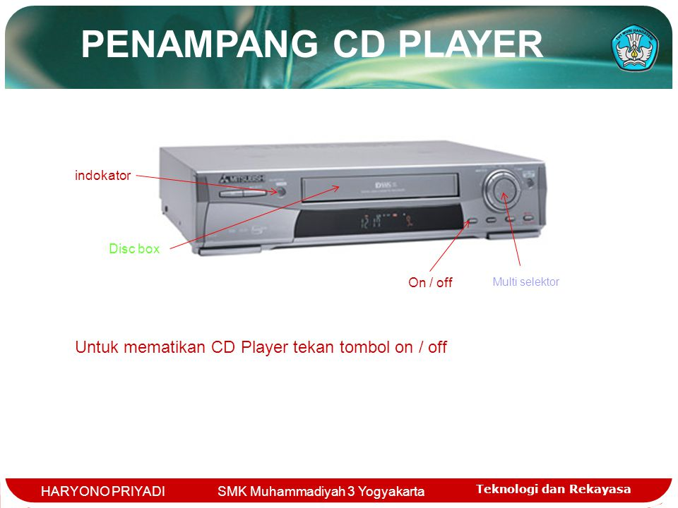 Teknologi dan Rekayasa HARYONO PRIYADI SMK Muhammadiyah 3 Yogyakarta Disc box Multi selektor indokator On / off Untuk mematikan CD Player tekan tombol