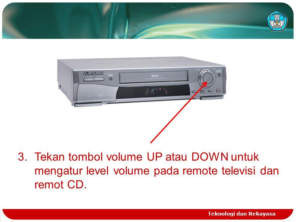 Teknologi dan Rekayasa 3.Tekan tombol volume UP atau DOWN untuk mengatur level volume pada remote televisi dan remot CD.