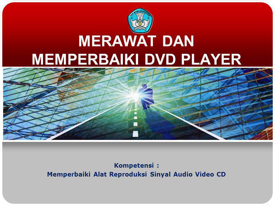 MERAWAT DAN MEMPERBAIKI DVD PLAYER Kompetensi : Memperbaiki Alat Reproduksi Sinyal Audio Video CD
