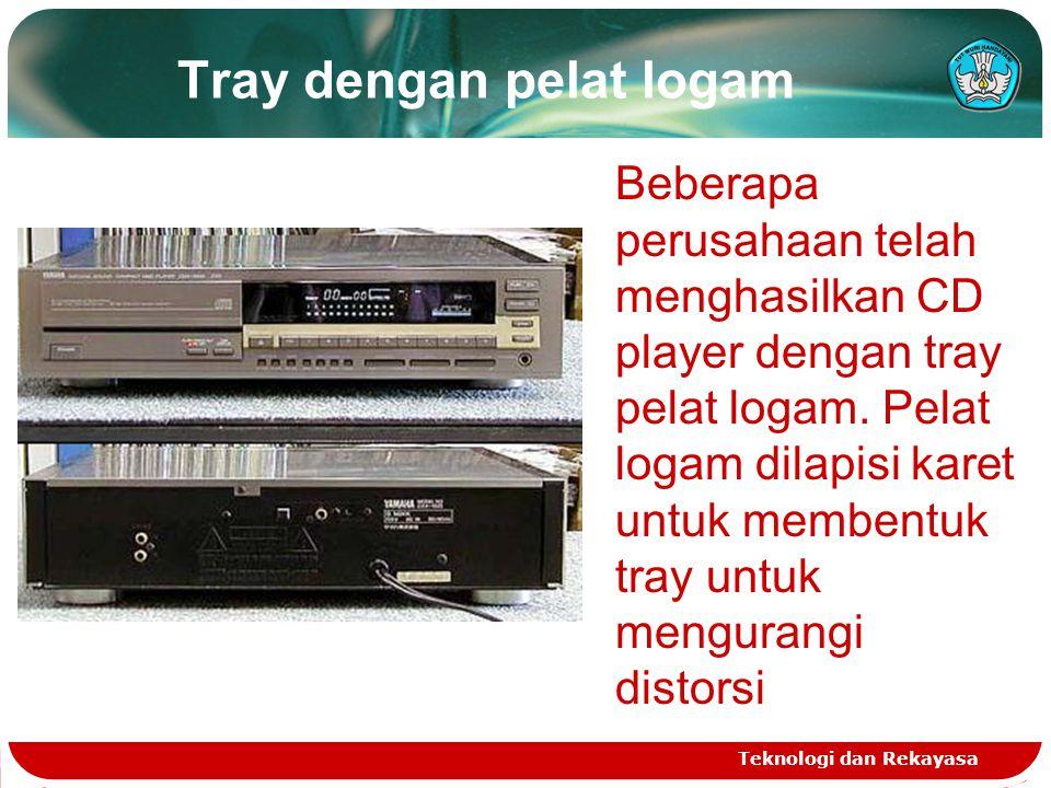 Tray dengan pelat logam Teknologi dan Rekayasa Beberapa perusahaan telah menghasilkan CD player dengan tray pelat logam. Pelat logam dilapisi karet un