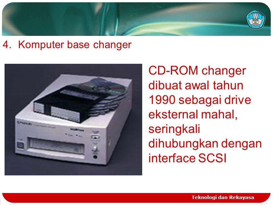 Teknologi dan Rekayasa 4.Komputer base changer CD-ROM changer dibuat awal tahun 1990 sebagai drive eksternal mahal, seringkali dihubungkan dengan inte