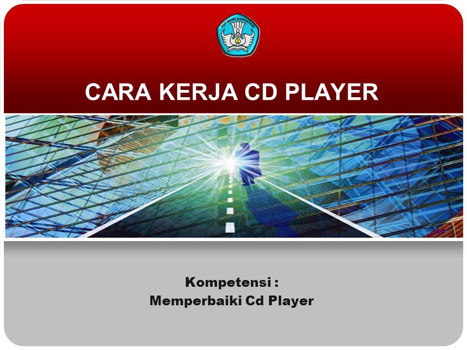 CARA KERJA CD PLAYER Kompetensi : Memperbaiki Cd Player