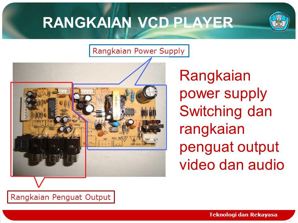 RANGKAIAN VCD PLAYER Teknologi dan Rekayasa Rangkaian power supply Switching dan rangkaian penguat output video dan audio Rangkaian Power Supply Rangk