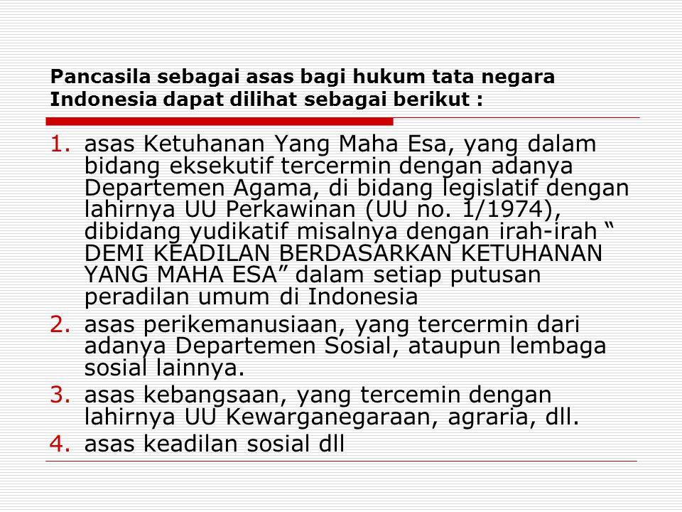 Pancasila sebagai asas bagi hukum tata negara Indonesia dapat dilihat sebagai berikut : 1.asas Ketuhanan Yang Maha Esa, yang dalam bidang eksekutif te