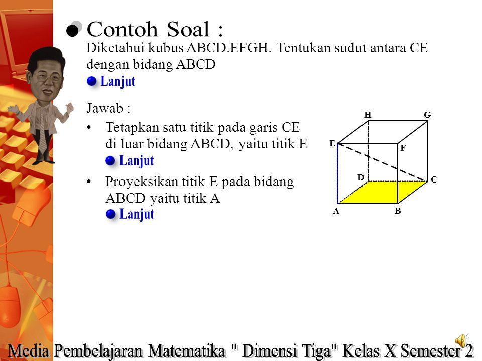 Diketahui kubus ABCD.EFGH. Tentukan sudut antara CE dengan bidang ABCD Jawab : Tetapkan satu titik pada garis CE di luar bidang ABCD, yaitu titik E A