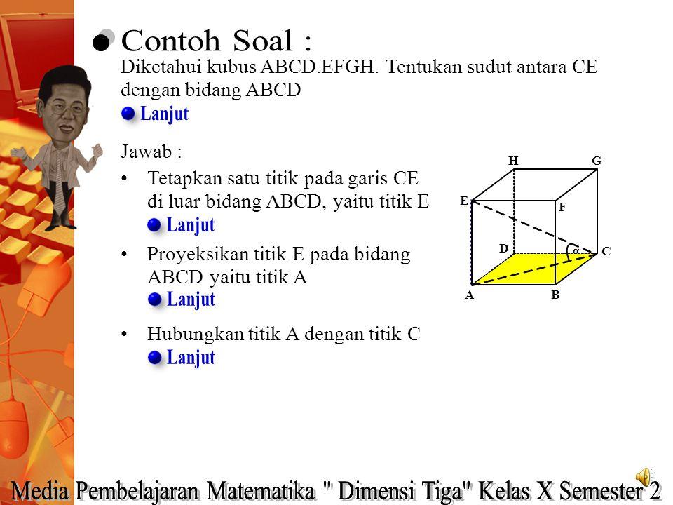 Jawab : Tetapkan satu titik pada garis CE di luar bidang ABCD, yaitu titik E Proyeksikan titik E pada bidang ABCD yaitu titik A A HG C B E F D