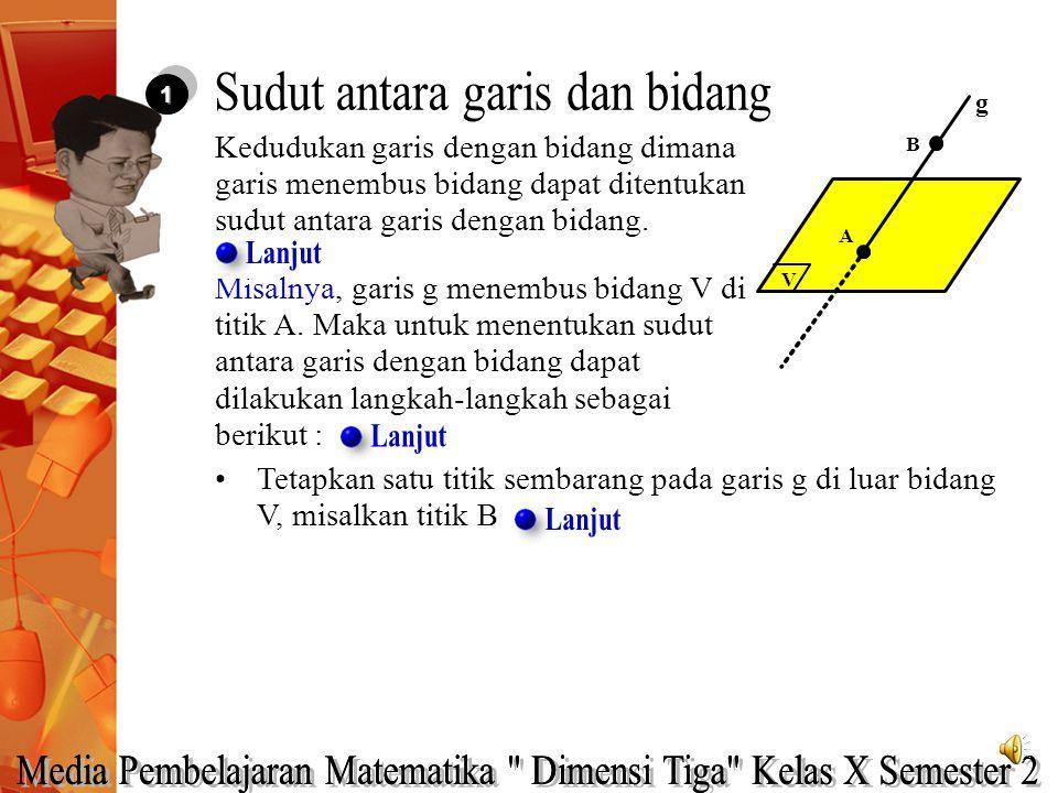 Misalnya, garis g menembus bidang V di titik A. Maka untuk menentukan sudut antara garis dengan bidang dapat dilakukan langkah-langkah sebagai berikut